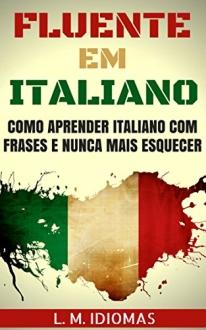 Fluente em Italiano: Como Aprender Italiano Com Frases e Nunca Mais Esquecer - eBook Grátis
