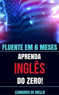 Fluente Em 6 Meses: Aprenda Inglês do Zero! - eBook - R$ 1,99