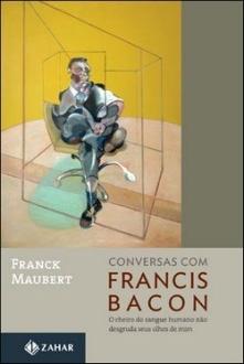 Conversas com Francis Bacon: O Cheiro do Sangue Humano Não Desgruda seus Olhos de Mim