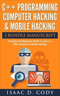 C++ and Computer Hacking & Mobile Hacking 3 Bundle Manuscript Beginners Guide....