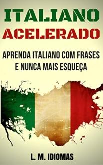 Italiano Acelerado: Aprenda Italiano Com Frases e Nunca Mais Esqueça - eBook Grátis