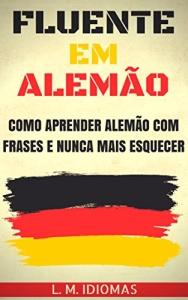 Fluente em Alemão: Como Aprender Alemão Com Frases e Nunca Mais Esquecer - eBook Grátis