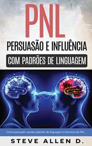 Pnl - Persuasão e influência usando padrões de linguagem e técnicas de PNL - eBook Kindle! Grátis!!!