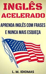 Inglês Acelerado: Aprenda Inglês Com Frases e Nunca Mais Esqueça - R$ 2,99