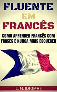 Fluente em Francês: Como Aprender Francês Com Frases e Nunca Mais Esquecer - R$ 2,40