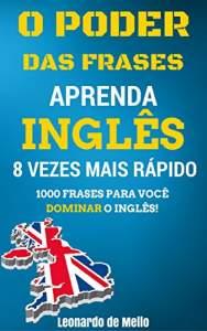 O Poder das Frases: Aprenda Inglês 8 Vezes Mais Rápido (1000 Frases Para Você Dominar O Inglês!) - R$ 1,99