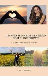 Ebook Grátis - EBOOK DESAFIO 21 DIAS DE GRATIDÃO COM ALINE BROWN: A GRATIDÃO MUDA TUDO!