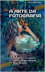Ebook Grátis - A Arte da Fotografia: Aprenda a fotografar profissionalmente de forma rápida