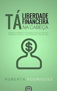 Ebook Grátis - Liberdade Financeira Tá na Cabeça: Como Eliminar a Escassez da sua Mente e Bancar Tudo o Que Desejar Ter na Vida