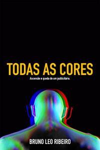 Todas As Cores: ascensão e queda de um publicitário - ebook grátis