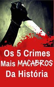 Ebook Kindle Grátis - Os 5 Crimes Mais Macabros da História