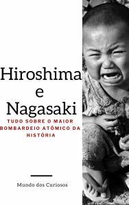 Hiroshima e Nagasaki: Tudo Sobre o Maior Bombardeio Atômico da História (E-book grátis)