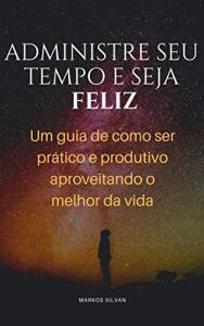 [ebook grátis] Administre seu tempo e seja feliz: Um guia de como ser prático e produtivo aproveitando o melhor da vida