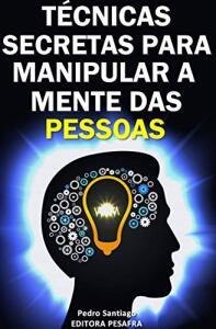 Ebook Kindle Grátis - Técnicas Secretas para Manipular a Mente das Pessoas: E como evitar que você seja manipulado