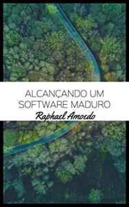 eBook Grátis | Alcançando Um Software Maduro -  Raphael Amoedo
