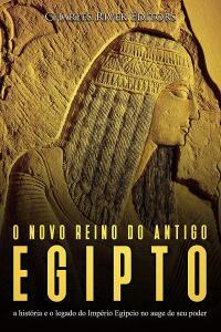 O novo reino do antigo Egito: a história e o legado do Império Egípcio no auge de seu poder eBook Kindle