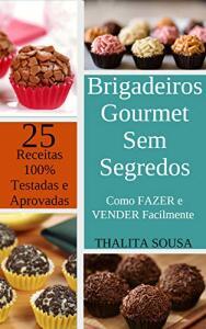 Brigadeiros Gourmet Sem Segredos: Como fazer e vender Facilmente + 25 receitas 100% testadas e aprovadas!