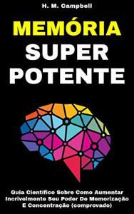 Memória Super Potente: Guia Científico Sobre Como Aumentar Incrivelmente Seu Poder De Memorização E Concentração (Comprovado)