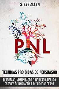 Técnicas proibidas de Persuasão, manipulação e influência usando padrões de linguagem e de técnicas de PNL (2a Edição)
