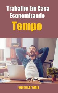 Trabalhe Em Casa Economizando Tempo: E-Book Ensina Como Trabalhar Em Casa Sem Perder Tempo e-book