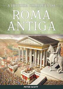 eBook - Roma Antiga: República Romana, A Ascensão e Queda do Império Romano e O Império Bizantino
