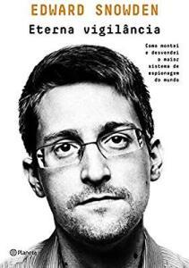 Eterna vigilância: Como montei e desvendei o maior sistema de espionagem do mundo (Snowden)