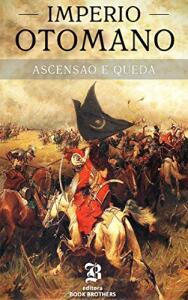 Ebook - Império Otomano: A ascensão e queda de um dos maiores e impiedosos impérios da história