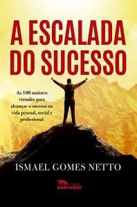 Ebook - A escalada do sucesso: As 100 maiores virtudes para alcançar o sucesso na vida pessoal, social e profissional - Ismael Gomes Netto