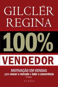 100% Vendedor: Motivação em vendas para vencer o mercado e bater a concorrência por Gilclér Regina