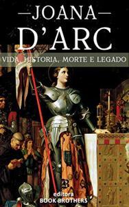 Ebook - Joana D'Arc: A Incrível história real da mulher que mudou a Europa para sempre