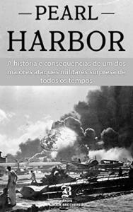 Ebook - Pearl Harbor: A história e consequências de um dos maiores ataques militares surpresa de todos os tempos